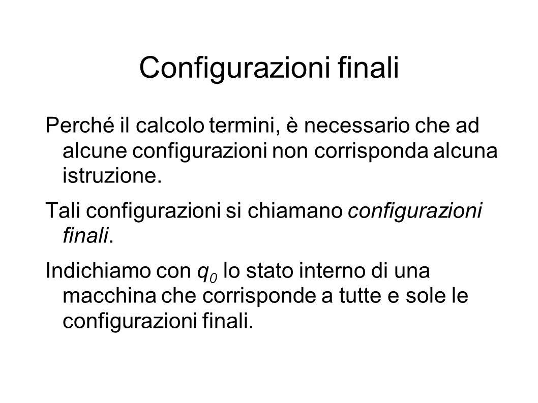 Configurazioni finali Perché il calcolo termini, è necessario che ad alcune configurazioni non corrisponda alcuna istruzione. Tali configurazioni si c