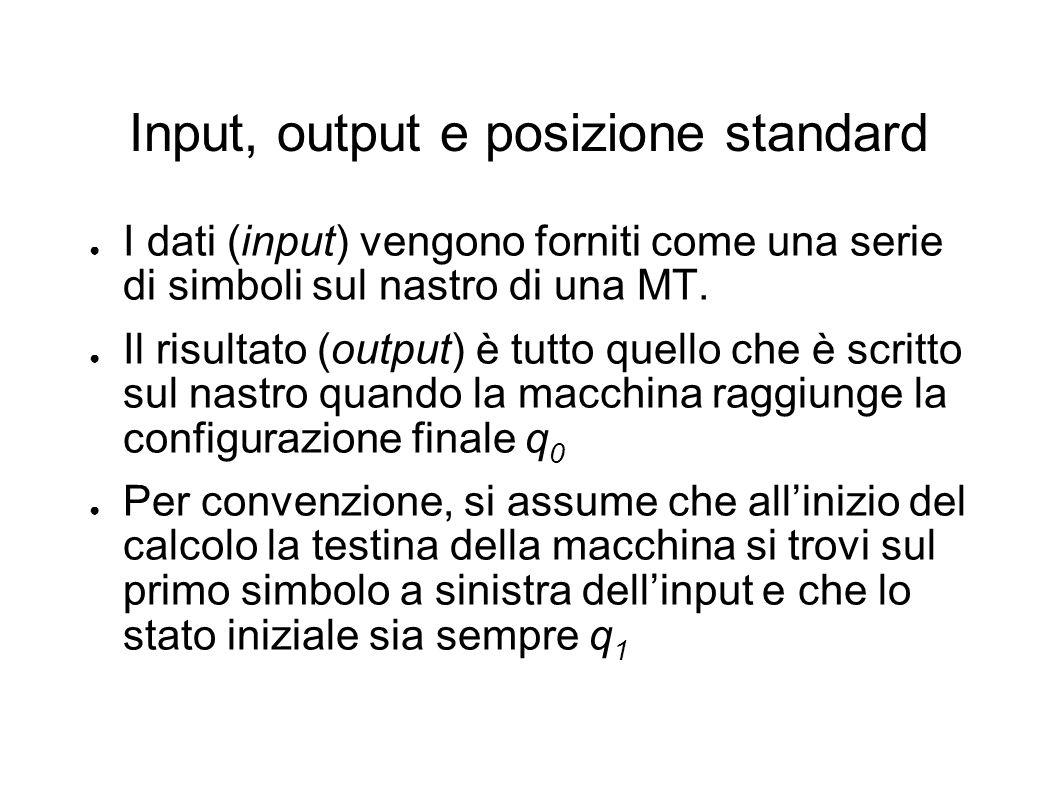 Input, output e posizione standard I dati (input) vengono forniti come una serie di simboli sul nastro di una MT. Il risultato (output) è tutto quello