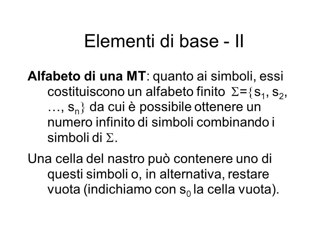 Elementi di base - II Alfabeto di una MT: quanto ai simboli, essi costituiscono un alfabeto finito = s 1, s 2, …, s n da cui è possibile ottenere un n