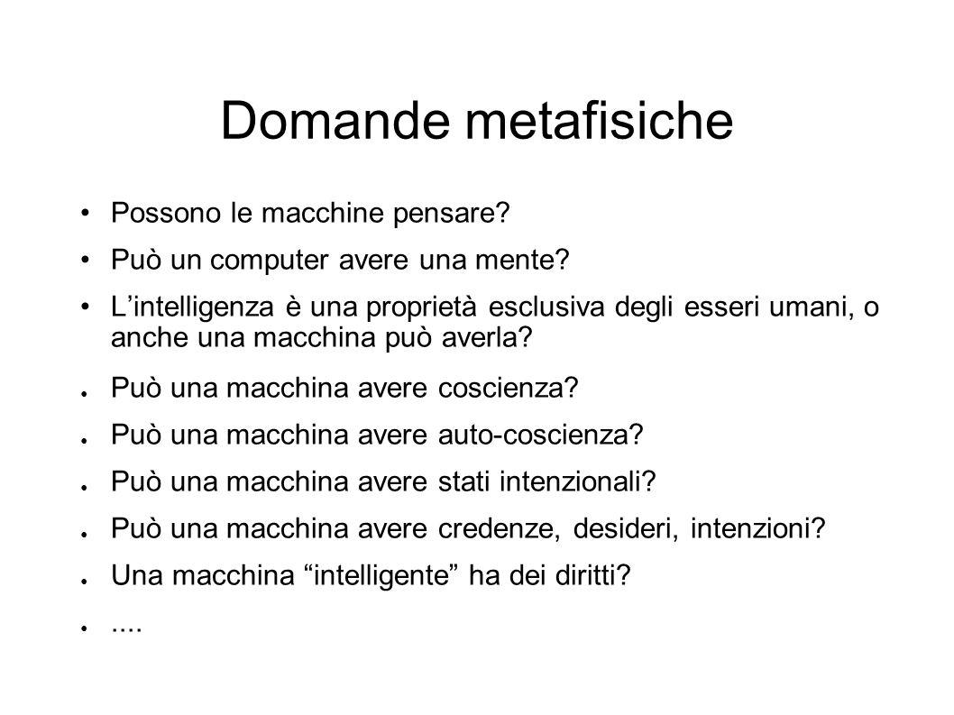 Domande metafisiche Possono le macchine pensare? Può un computer avere una mente? Lintelligenza è una proprietà esclusiva degli esseri umani, o anche