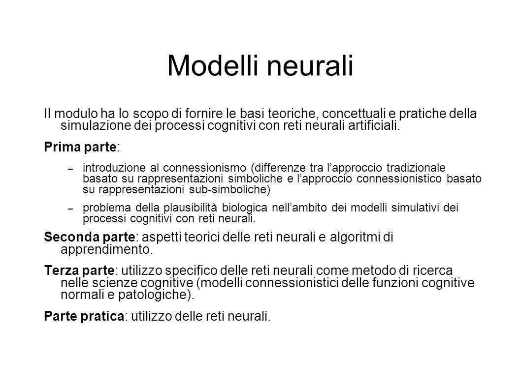 Modelli neurali Il modulo ha lo scopo di fornire le basi teoriche, concettuali e pratiche della simulazione dei processi cognitivi con reti neurali ar