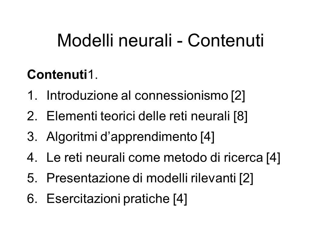 Modelli neurali - Contenuti Contenuti1. 1.Introduzione al connessionismo [2] 2.Elementi teorici delle reti neurali [8] 3.Algoritmi dapprendimento [4]