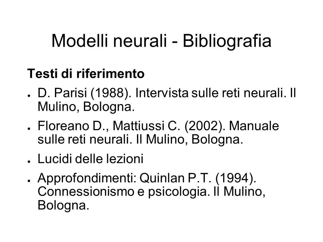 Modelli neurali - Bibliografia Testi di riferimento D. Parisi (1988). Intervista sulle reti neurali. Il Mulino, Bologna. Floreano D., Mattiussi C. (20