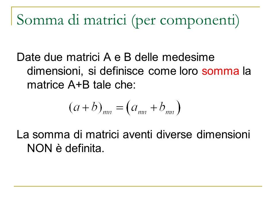 Somma di matrici (per componenti) Date due matrici A e B delle medesime dimensioni, si definisce come loro somma la matrice A+B tale che: La somma di