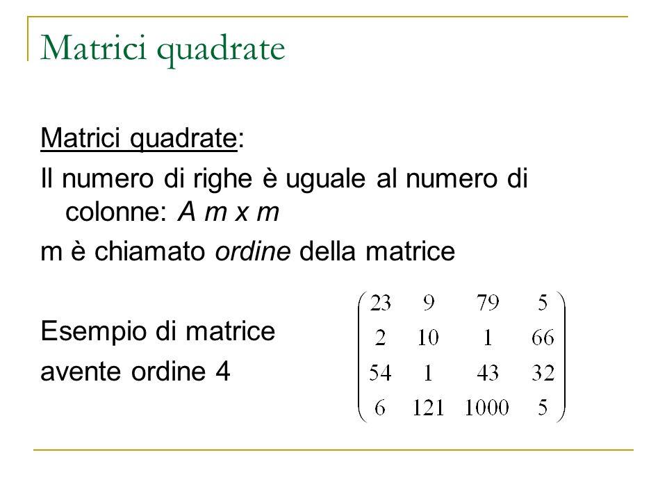 Matrici quadrate Matrici quadrate: Il numero di righe è uguale al numero di colonne: A m x m m è chiamato ordine della matrice Esempio di matrice aven