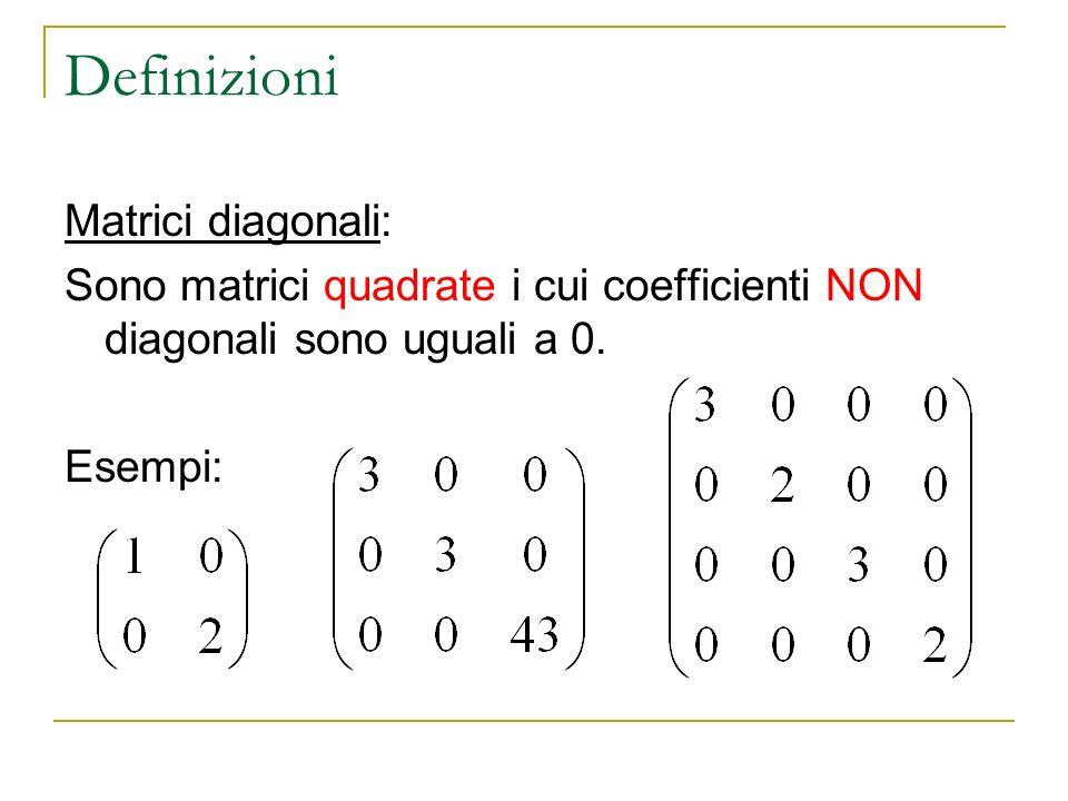Definizioni Matrici diagonali: Sono matrici quadrate i cui coefficienti NON diagonali sono uguali a 0. Esempi:
