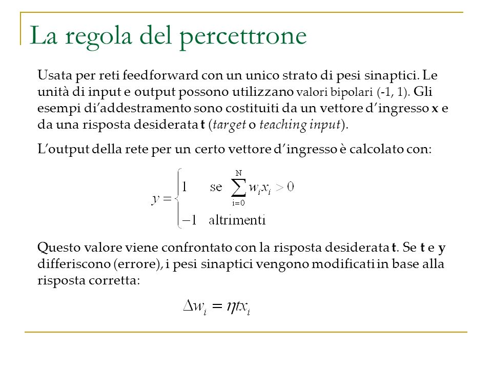 La regola delta Simile alla regola del percettrone, ma applicabile a reti feedforward con un singolo strato di pesi e unità di output con attivazione continua e differenziabile: Descriviamo la prestazione della rete con una funzione di errore o funzione di costo, che si basa sullo scarto quadratico medio tra risposta desiderata t ed output effettivo y: la funzione di costo E dipende unicamente dal valore delle connessioni sinaptiche W.