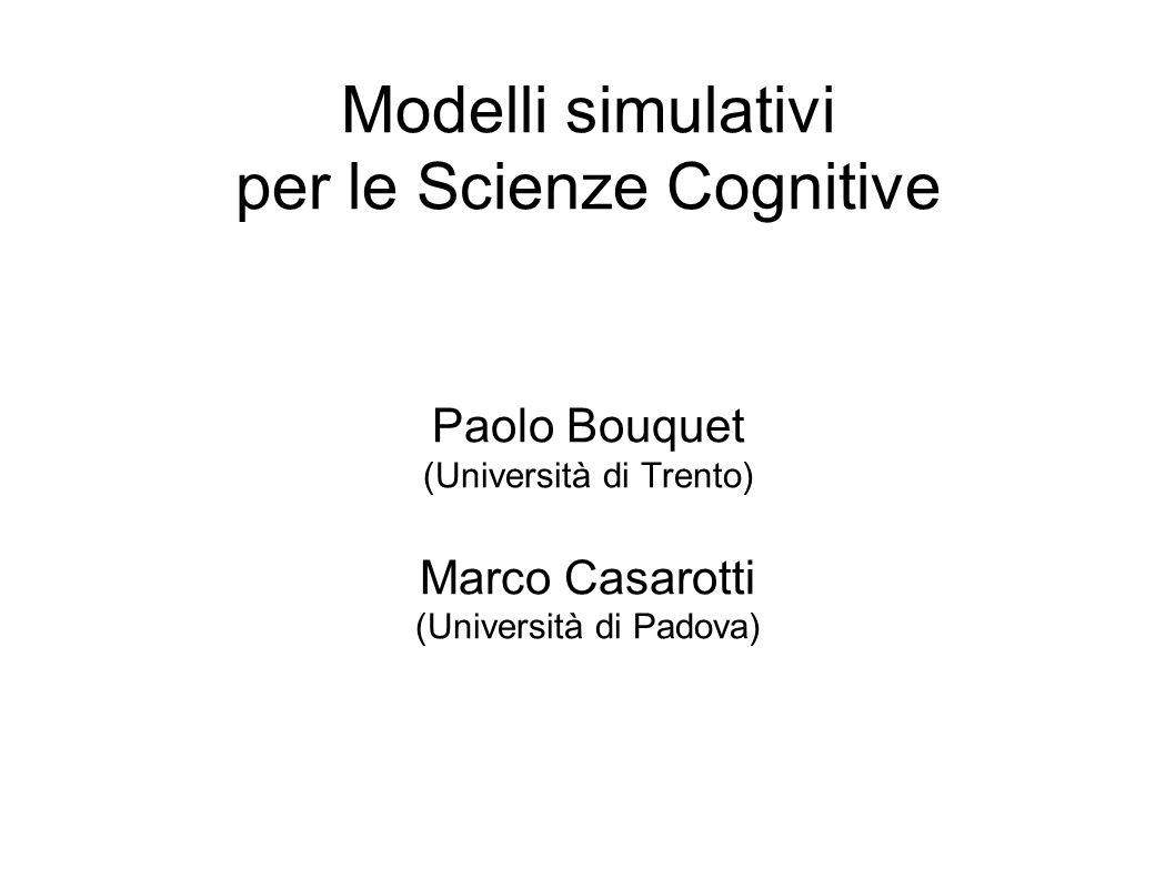 Modelli simulativi per le Scienze Cognitive Paolo Bouquet (Università di Trento) Marco Casarotti (Università di Padova)