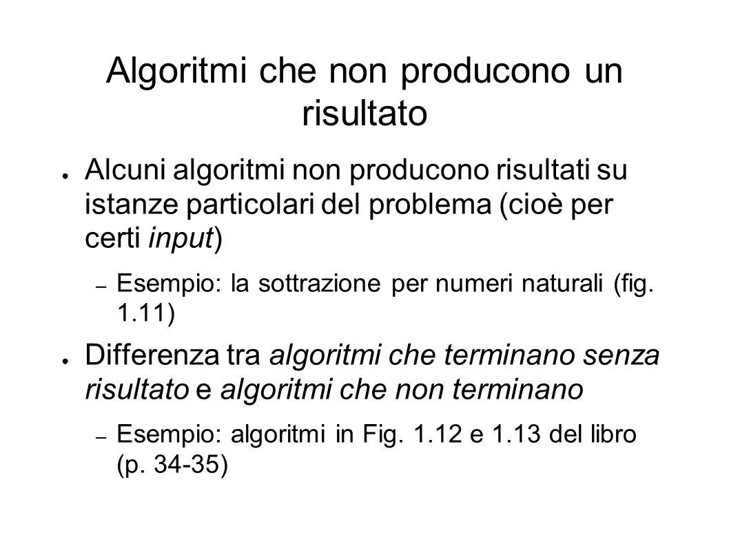 Algoritmi che non producono un risultato Alcuni algoritmi non producono risultati su istanze particolari del problema (cioè per certi input) – Esempio
