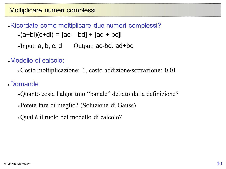16 © Alberto Montresor Moltiplicare numeri complessi Ricordate come moltiplicare due numeri complessi? (a+bi)(c+di) = [ac – bd] + [ad + bc]i Input: a,