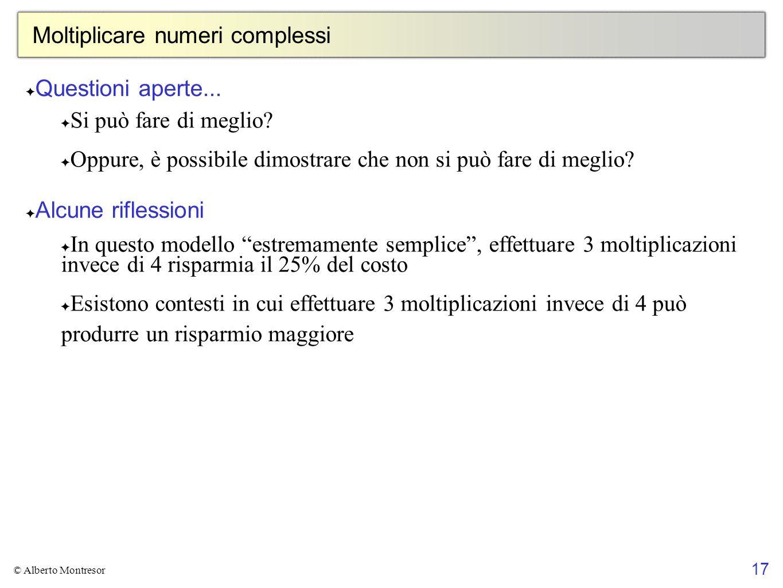 17 © Alberto Montresor Moltiplicare numeri complessi Questioni aperte... Si può fare di meglio? Oppure, è possibile dimostrare che non si può fare di