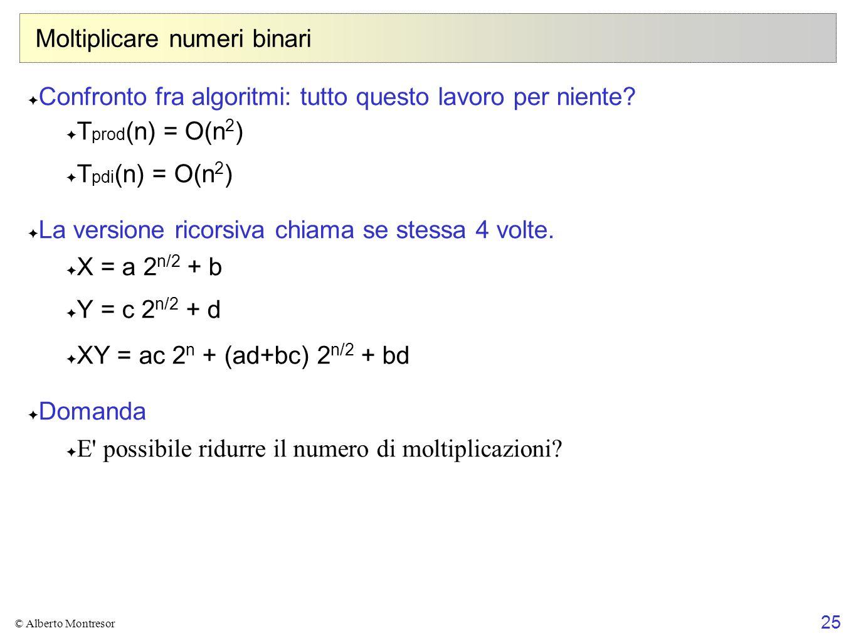 25 © Alberto Montresor Moltiplicare numeri binari Confronto fra algoritmi: tutto questo lavoro per niente? T prod (n) = O(n 2 ) T pdi (n) = O(n 2 ) La