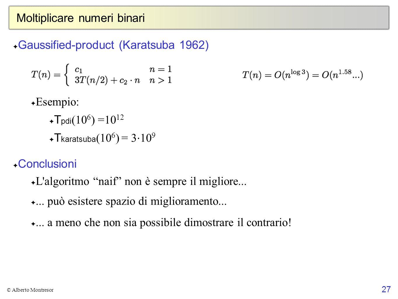 27 © Alberto Montresor Moltiplicare numeri binari Gaussified-product (Karatsuba 1962) Esempio: T pdi (10 6 ) =10 12 T karatsuba (10 6 ) = 3 10 9 Concl