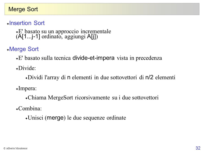 32 © Alberto Montresor Merge Sort Insertion Sort E' basato su un approccio incrementale ( A[1...j-1] ordinato, aggiungi A[j] ) Merge Sort E' basato su