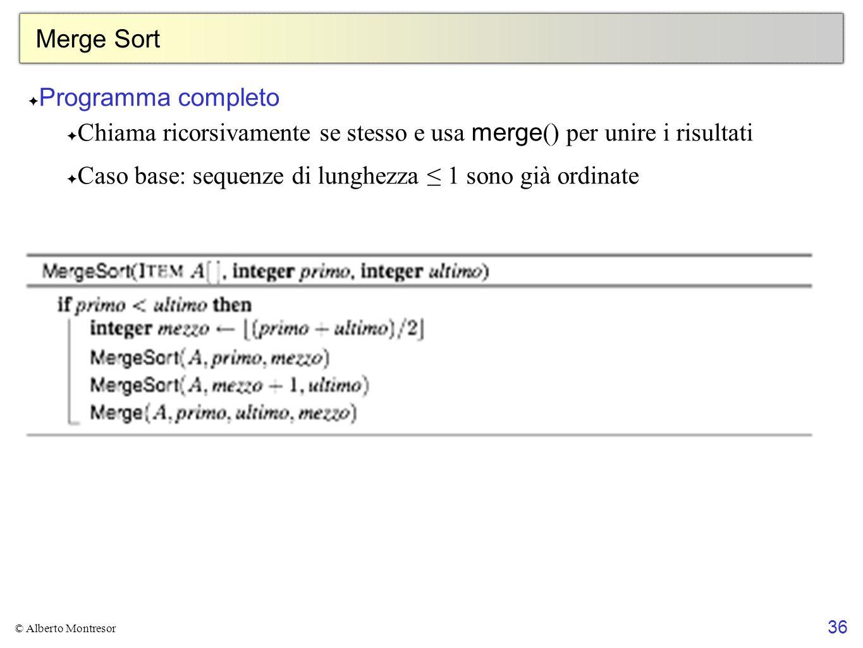 36 © Alberto Montresor Merge Sort Programma completo Chiama ricorsivamente se stesso e usa merge () per unire i risultati Caso base: sequenze di lungh