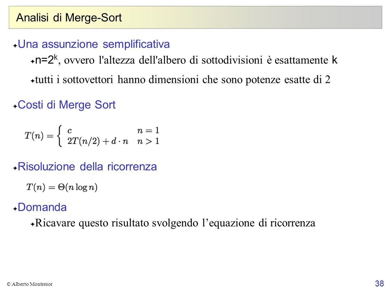 38 © Alberto Montresor Analisi di Merge-Sort Una assunzione semplificativa n=2 k, ovvero l'altezza dell'albero di sottodivisioni è esattamente k tutti