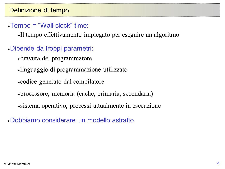 4 © Alberto Montresor Definizione di tempo Tempo = Wall-clock time: Il tempo effettivamente impiegato per eseguire un algoritmo Dipende da troppi para