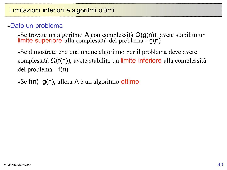 40 © Alberto Montresor Limitazioni inferiori e algoritmi ottimi Dato un problema Se trovate un algoritmo A con complessità O(g(n)), avete stabilito un