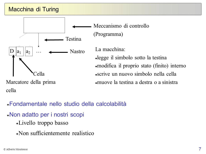7 © Alberto Montresor Macchina di Turing … a1a1 a2a2 D Meccanismo di controllo (Programma) Nastro Cella Testina La macchina: legge il simbolo sotto la
