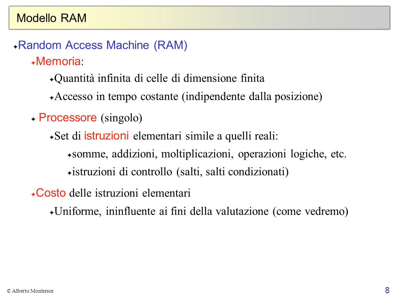 8 © Alberto Montresor Modello RAM Random Access Machine (RAM) Memoria : Quantità infinita di celle di dimensione finita Accesso in tempo costante (ind