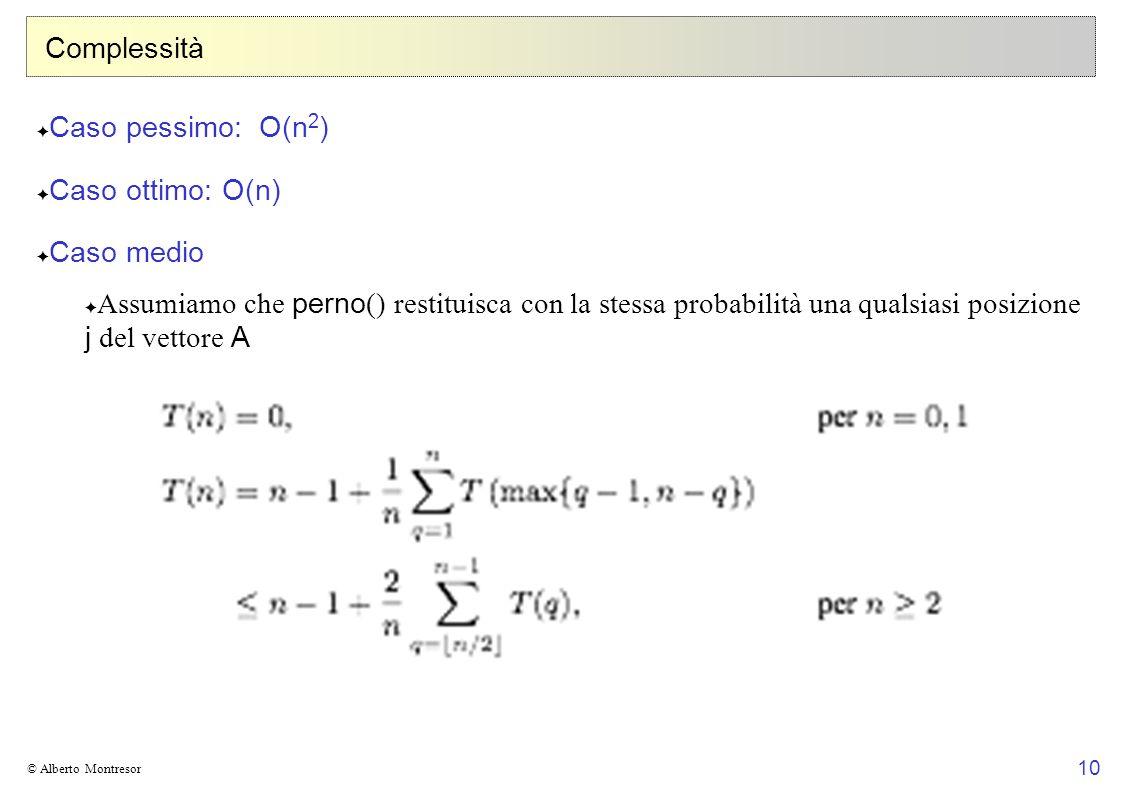 10 © Alberto Montresor Complessità Caso pessimo: O(n 2 ) Caso ottimo: O(n) Caso medio Assumiamo che perno () restituisca con la stessa probabilità una