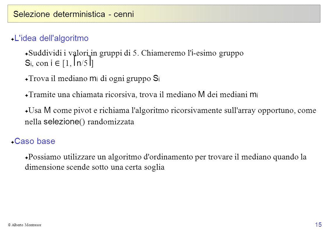 15 © Alberto Montresor Selezione deterministica - cenni L'idea dell'algoritmo Suddividi i valori in gruppi di 5. Chiameremo l' i -esimo gruppo S i, co