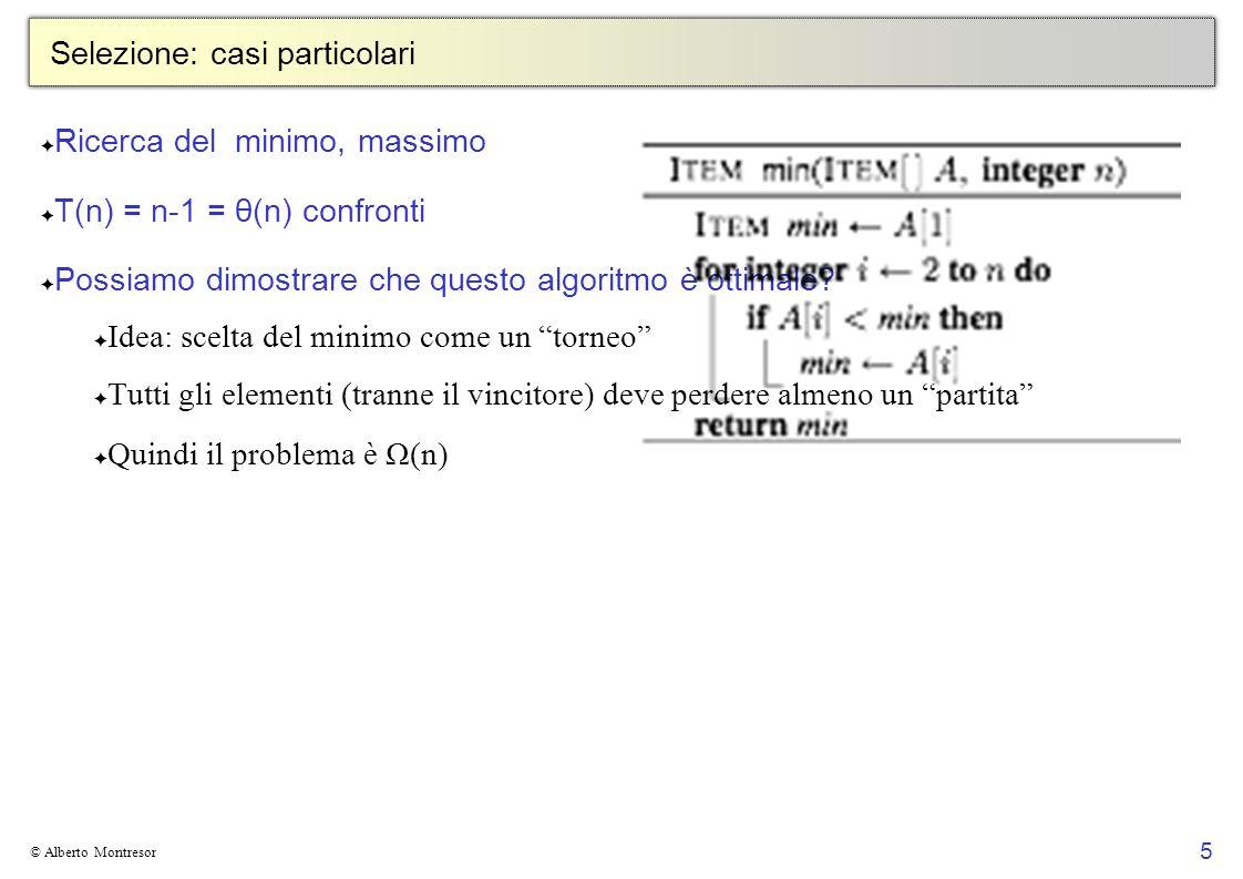 5 © Alberto Montresor Selezione: casi particolari Ricerca del minimo, massimo T(n) = n-1 = θ(n) confronti Possiamo dimostrare che questo algoritmo è o