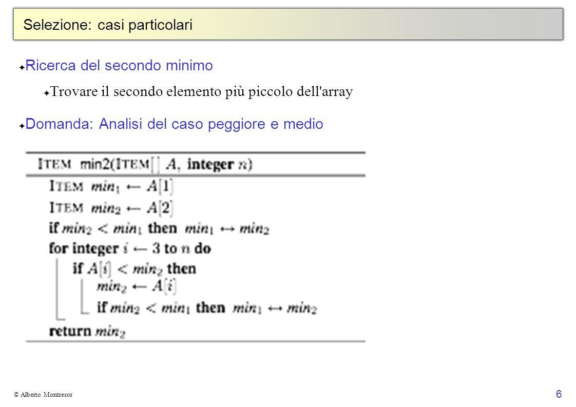6 © Alberto Montresor Selezione: casi particolari Ricerca del secondo minimo Trovare il secondo elemento più piccolo dell'array Domanda: Analisi del c