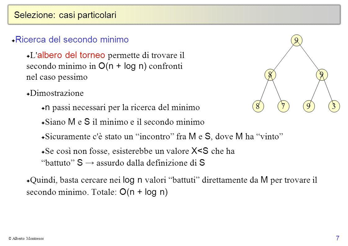 7 © Alberto Montresor Selezione: casi particolari Ricerca del secondo minimo L albero del torneo permette di trovare il secondo minimo in O(n + log n) confronti nel caso pessimo Dimostrazione n passi necessari per la ricerca del minimo Siano M e S il minimo e il secondo minimo Sicuramente c è stato un incontro fra M e S, dove M ha vinto Se così non fosse, esisterebbe un valore X<S che ha battuto S assurdo dalla definizione di S Quindi, basta cercare nei log n valori battuti direttamente da M per trovare il secondo minimo.