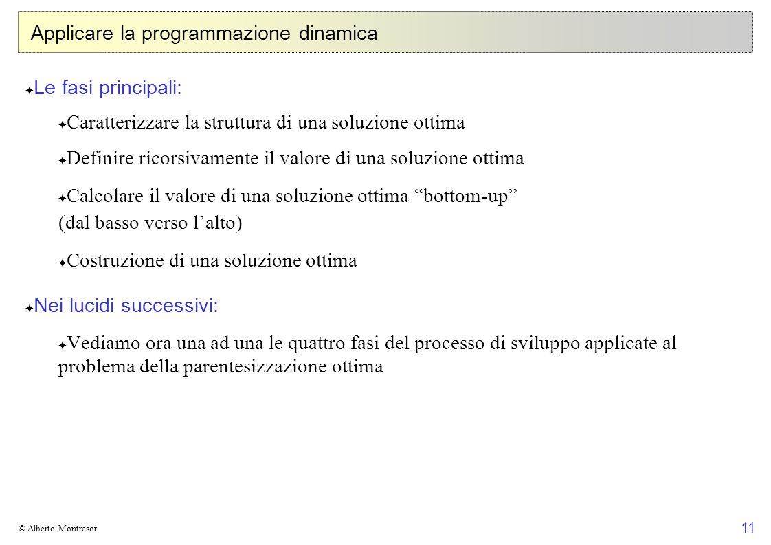 11 © Alberto Montresor Applicare la programmazione dinamica Le fasi principali: Caratterizzare la struttura di una soluzione ottima Definire ricorsiva