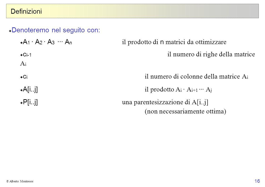 16 © Alberto Montresor Definizioni Denoteremo nel seguito con: A 1 · A 2 · A 3 ··· A n il prodotto di n matrici da ottimizzare c i-1 il numero di righ