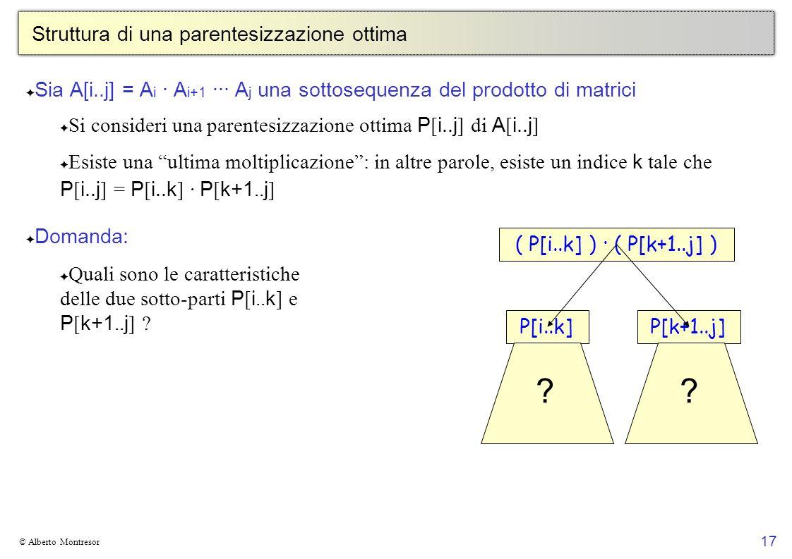 17 © Alberto Montresor Struttura di una parentesizzazione ottima Sia A[i..j] = A i · A i+1 ··· A j una sottosequenza del prodotto di matrici Si consid