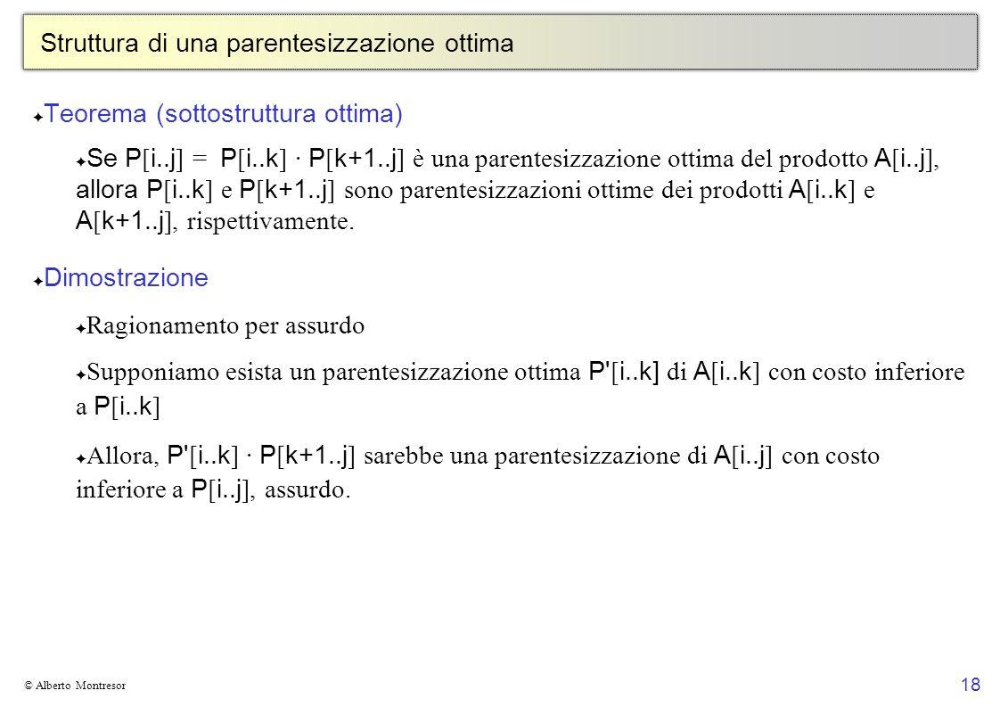 18 © Alberto Montresor Struttura di una parentesizzazione ottima Teorema (sottostruttura ottima) Se P [ i..j ] = P [ i..k ] · P [ k+1..j ] è una paren
