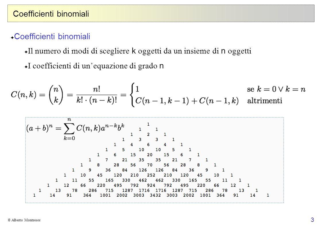 3 © Alberto Montresor Coefficienti binomiali Il numero di modi di scegliere k oggetti da un insieme di n oggetti I coefficienti di unequazione di grad