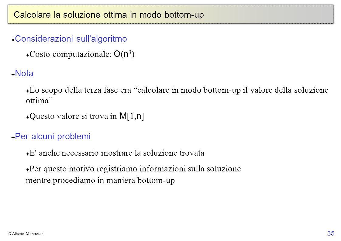 35 © Alberto Montresor Calcolare la soluzione ottima in modo bottom-up Considerazioni sull'algoritmo Costo computazionale: O ( n 3 ) Nota Lo scopo del