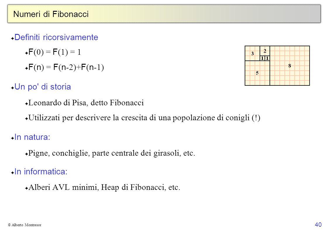 40 © Alberto Montresor Numeri di Fibonacci Definiti ricorsivamente F (0) = F (1) = 1 F ( n ) = F ( n -2)+ F ( n -1) Un po' di storia Leonardo di Pisa,