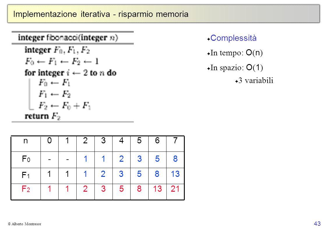 43 © Alberto Montresor Implementazione iterativa - risparmio memoria 21 7 13 6 8 5 53211F2F2 43210n F1F1 F0F0 8532111 853211-- Complessità In tempo: O
