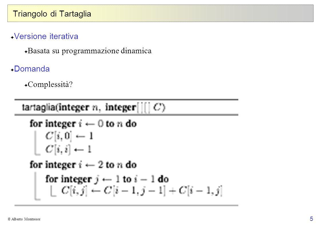 26 © Alberto Montresor Esempio 6 5 4 3 2 1 654321L R -----6 ----5 ---4 --3 -2 1 654321 06 05 04 03 02 01 654321 M [ 1,6 ] = min 1k<6 { M [ 1,k ] + M [ k+1,6 ] + c 0 c k c 6 } = min { M [ 1,1 ] + M [ 2,6 ] + c 0 c 1 c 6, M [ 1,2 ] + M [ 3,6 ] + c 0 c 2 c 6, M [ 1,3 ] + M [ 4,6 ] + c 0 c 3 c 6, M [ 1,4 ] + M [ 5,6 ] + c 0 c 4 c 6, M [ 1,5 ] + M [ 6,6 ] + c 0 c 5 c 6 } i \ j
