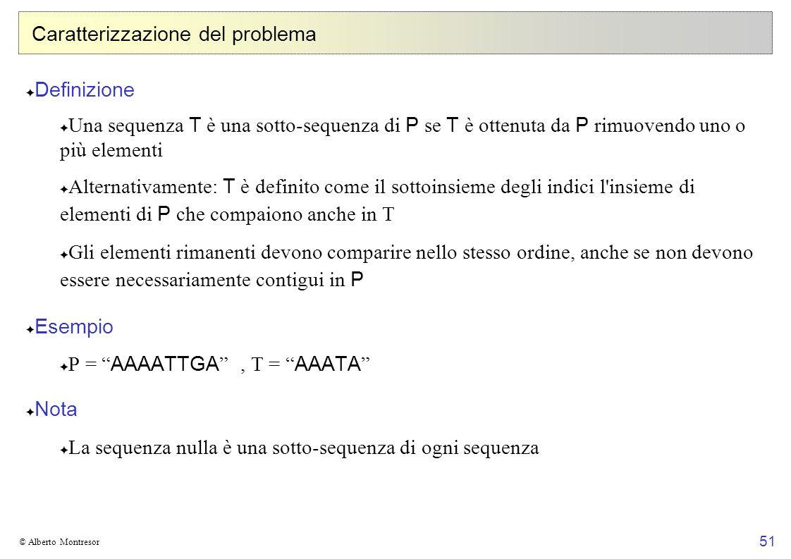 51 © Alberto Montresor Caratterizzazione del problema Definizione Una sequenza T è una sotto-sequenza di P se T è ottenuta da P rimuovendo uno o più e