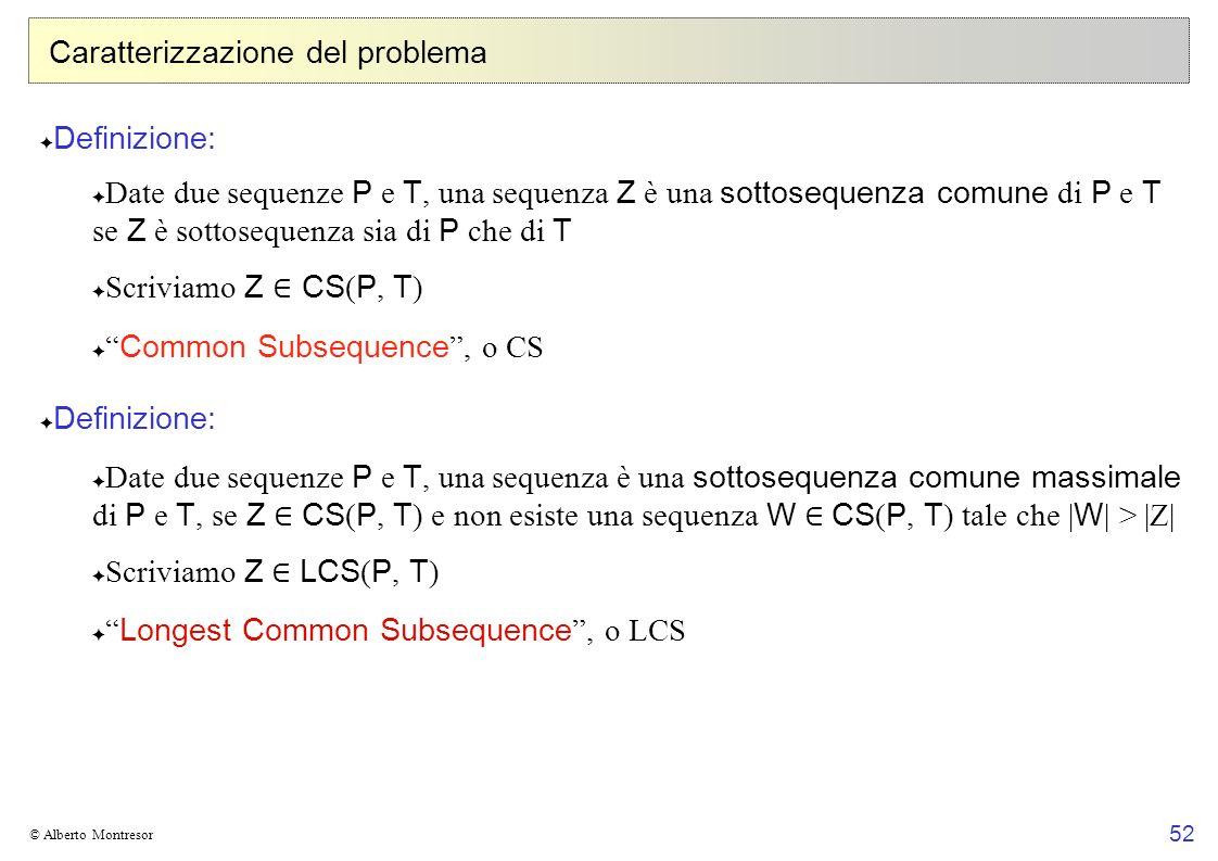 52 © Alberto Montresor Caratterizzazione del problema Definizione: Date due sequenze P e T, una sequenza Z è una sottosequenza comune di P e T se Z è