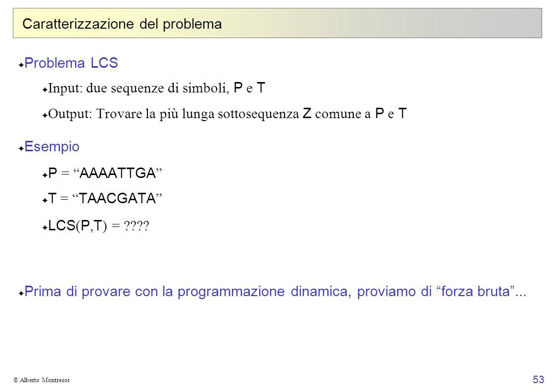 53 © Alberto Montresor Caratterizzazione del problema Problema LCS Input: due sequenze di simboli, P e T Output: Trovare la più lunga sottosequenza Z