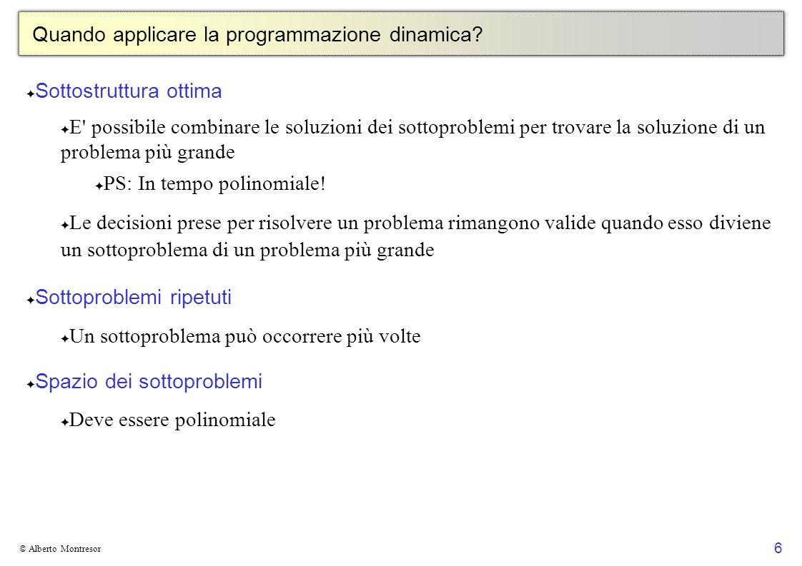 6 © Alberto Montresor Quando applicare la programmazione dinamica? Sottostruttura ottima E' possibile combinare le soluzioni dei sottoproblemi per tro