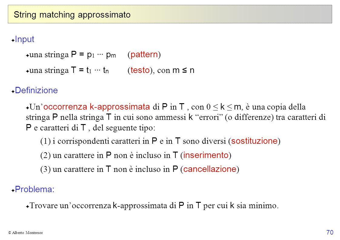 70 © Alberto Montresor String matching approssimato Input una stringa P = p 1 ··· p m ( pattern ) una stringa T = t 1 ··· t n ( testo ), con m n Defin