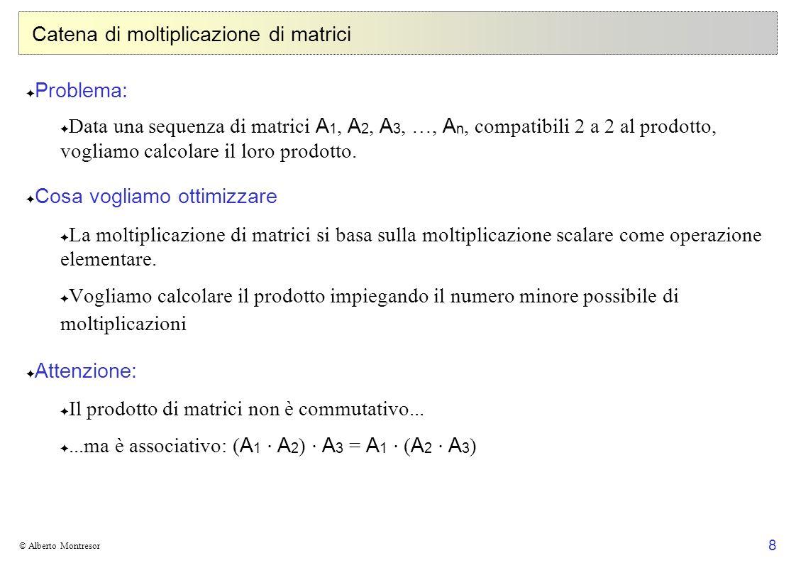 9 © Alberto Montresor Catena di moltiplicazione tra matrici 3 matrici:ABC 100x11x100100x1 # MoltiplicazioniMemoria ( A B ) (( A B ) C ) 100×1×100 = 10000 100×100×1 = 10000 20000 10000 100 10100 ( B C ) ( A ( B C )) 1×100×1 = 100 100×1×1 = 100 200 1 100 101