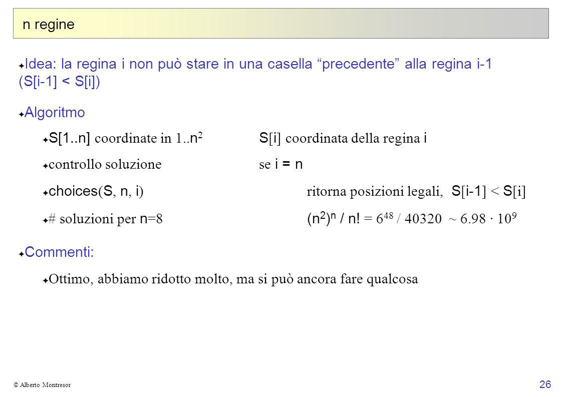 26 © Alberto Montresor n regine Idea: la regina i non può stare in una casella precedente alla regina i-1 (S[i-1] < S[i]) Algoritmo S[1..n] coordinate