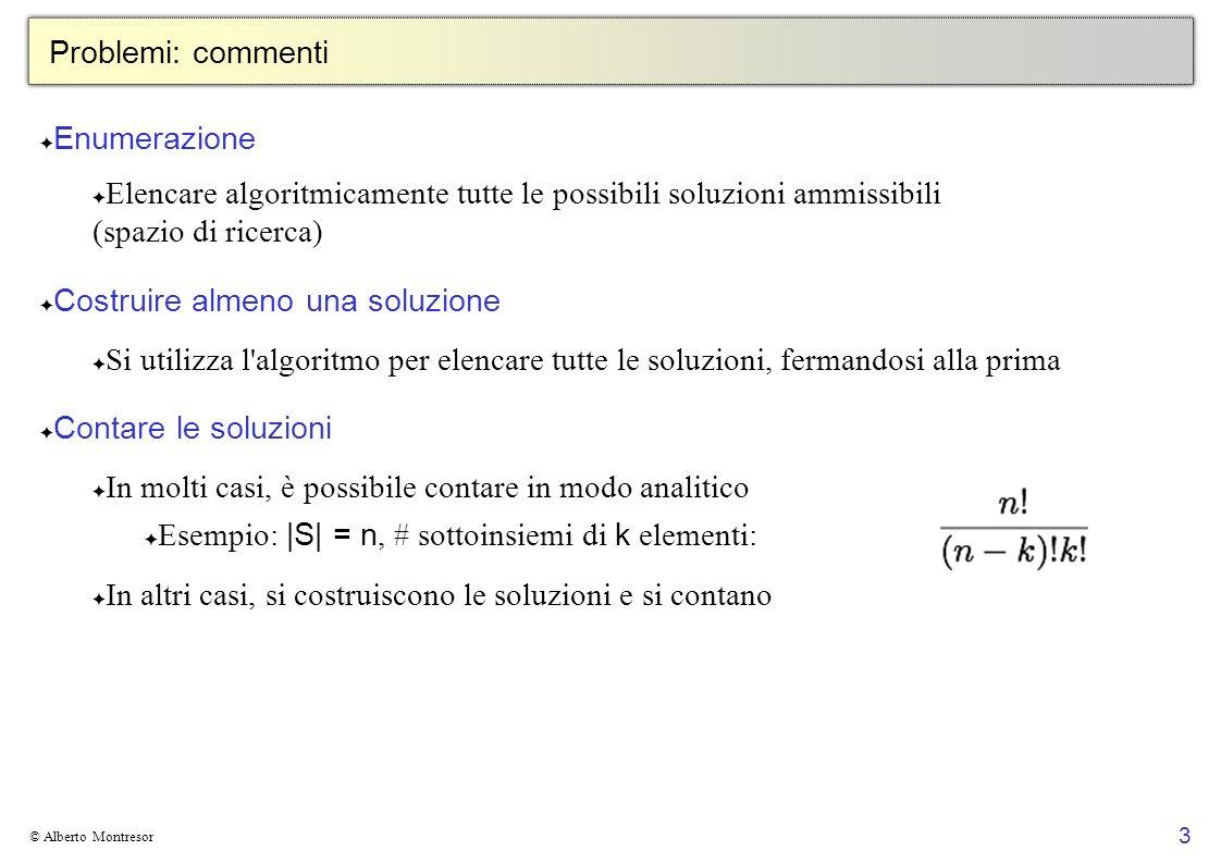 24 © Alberto Montresor n Regine Idea: ci sono n 2 caselle dove piazzare una regina Algoritmo: S[1..n 2 ] array binario S[i] = true regina in S[i] controllo soluzionese i = n 2 choices ( S, n, i )ritorna { true, false } se regina in S[i] non minaccia le regine in S[1..i-1], { false } altrimenti # soluzioni per n =8 2 64 ~ 1.84 · 10 19 Commenti: Forse abbiamo un problema di rappresentazione.