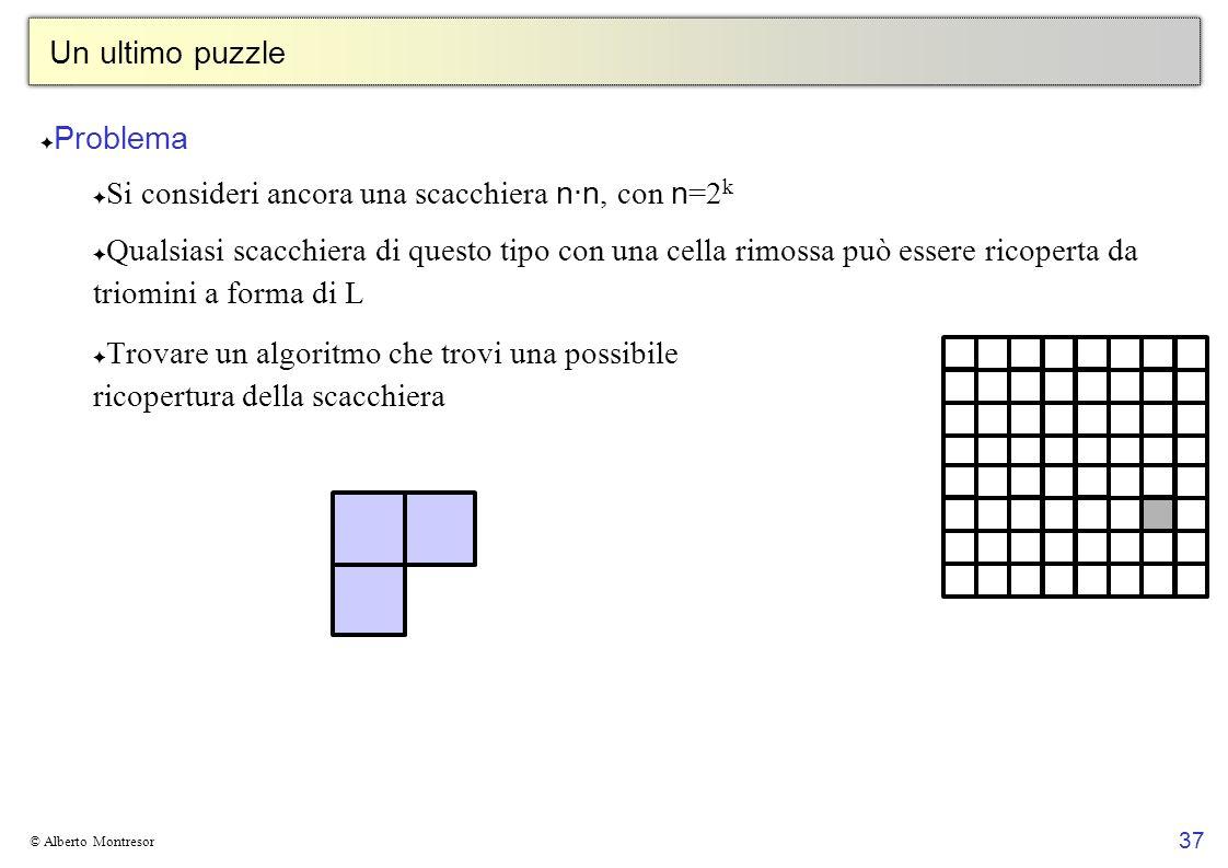 37 © Alberto Montresor Un ultimo puzzle Problema Si consideri ancora una scacchiera n·n, con n =2 k Qualsiasi scacchiera di questo tipo con una cella
