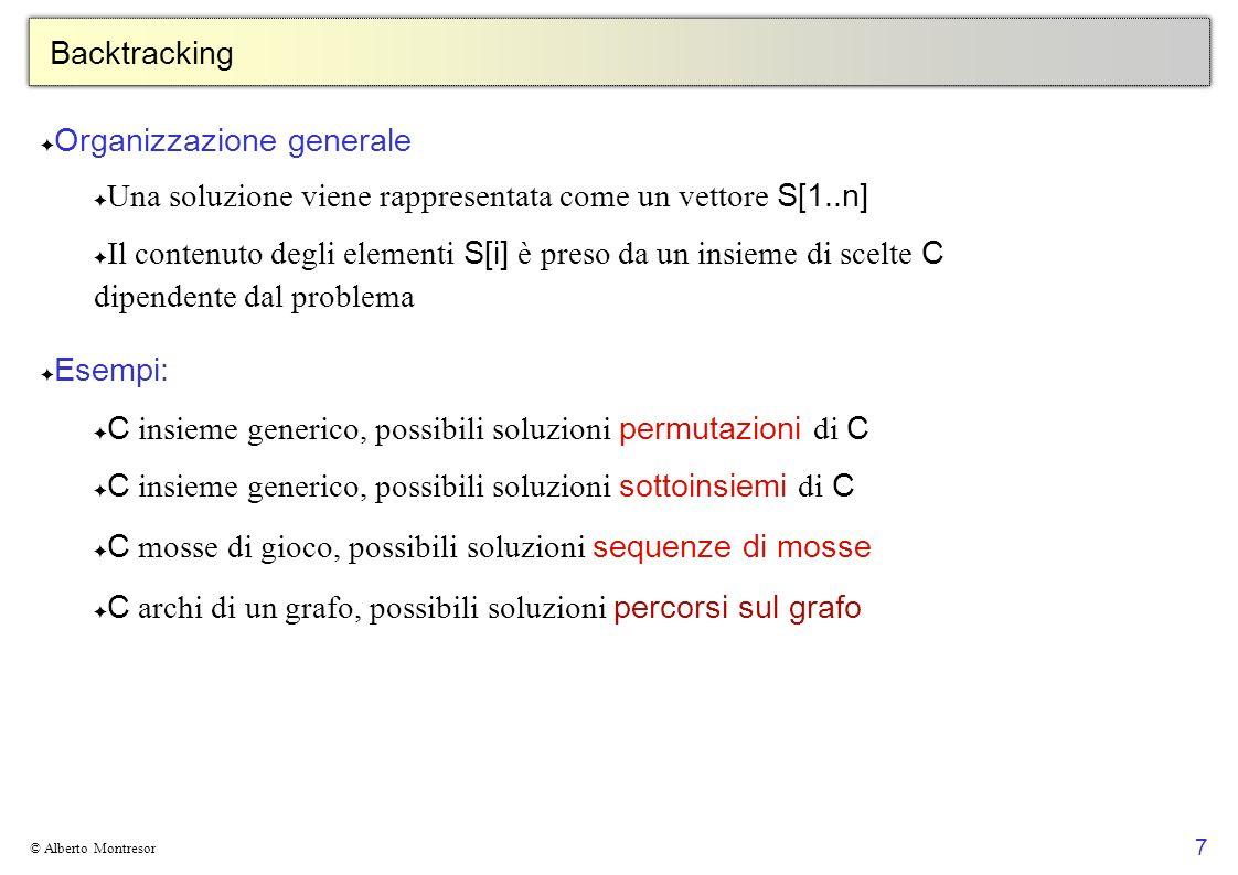 8 © Alberto Montresor Backtracking Come procedere: ad ogni passo, partiamo da una soluzione parziale S[1..k] Se S[1..k] è una soluzione ammissibile, la processiamo in qualche modo e abbiamo finito Altrimenti: Se è possibile, estendiamo S[1..k] con una delle possibili scelte in una soluzione S[1..k+1], e valutiamo la nuova soluzione ricorsivamente Altrimenti, cancelliamo (ritornando indietro nella ricorsione) l elemento S[k] (backtrack) e ripartiamo dalla soluzione S[1..k-1] Si può fare backtrack su più passi di ricorsione