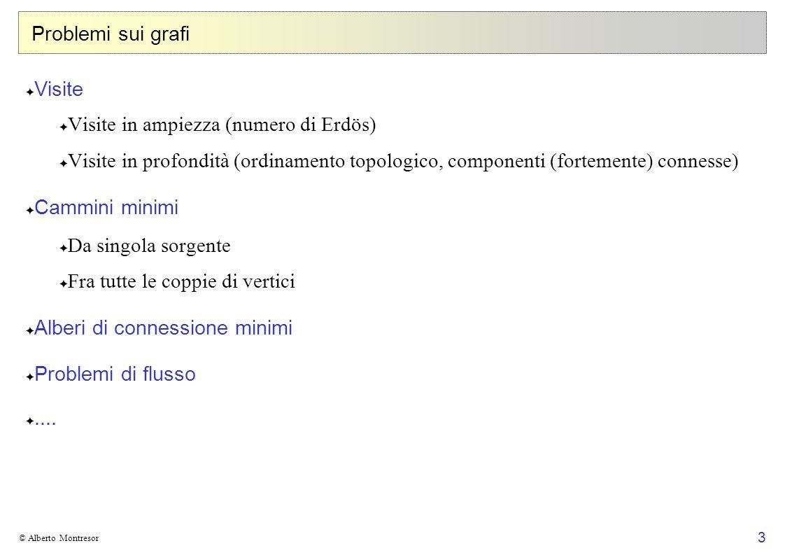 4 © Alberto Montresor Grafi orientati e non orientati: definizione Un grafo orientato G è una coppia (V, E) dove: Insieme finito dei vertici V Insieme degli archi E : relazione binaria tra vertici Un grafo non orientato G è una coppia (V, E) dove: Insieme finito dei vertici V Insieme degli archi E : coppie non ordinate 1 2 3 5 4 6 V = {1, 2, 3, 4, 5, 6 } E = { (1,2), (1,4), (2,3), (4,3), (5,3), (4,5), (4,1) } 2 3 5 4 A 6 1 V = {1, 2, 3, 4, 5, 6 } E = { [1,2], [1,4], [2,3], [3,4], [3,5], [4,5] }