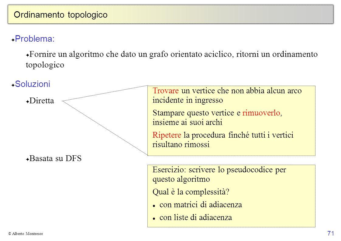 71 © Alberto Montresor Ordinamento topologico Problema: Fornire un algoritmo che dato un grafo orientato aciclico, ritorni un ordinamento topologico S
